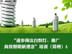 """""""逐步淘汰白炽灯、推广高效照明新理念""""培训(郑州)A"""