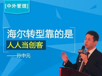[中外管理]海尔转型靠的是人人当创客——孙中元