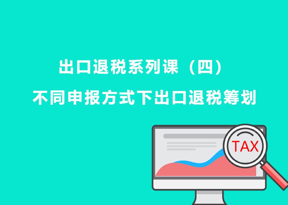 出口退税系列课(四):不同申报方式下出口退税筹划