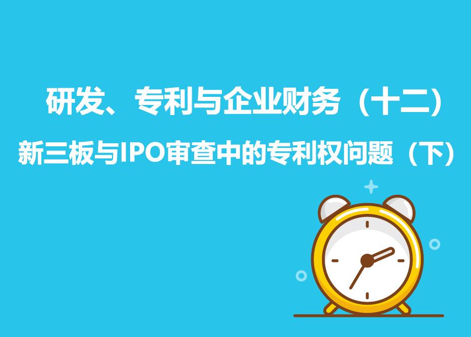 研发、专利与企业财务(十二):新三板与IPO审查中的专利权问题(下)