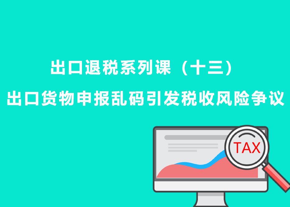 出口退税系列课(十三):出口货物申报乱码引发税收风险争议