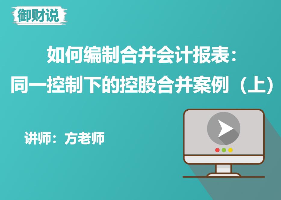 【御财说】如何编制合并会计报表:同一控制下的控股合并案例(上)