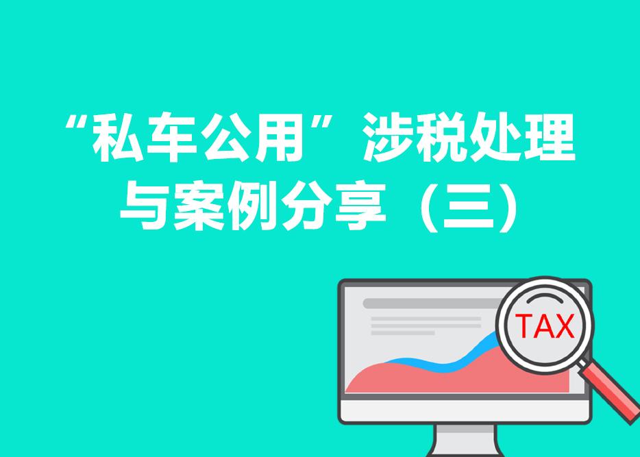 """""""私车公用""""涉税处理与案例分享(三)"""