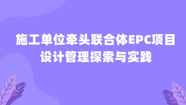 施工单位牵头联合体EPC项目设计管理探索与实践