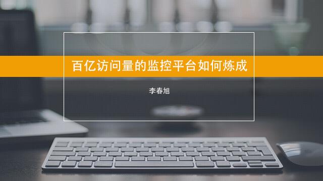 百亿访问量的监控平台如何炼成-李春旭