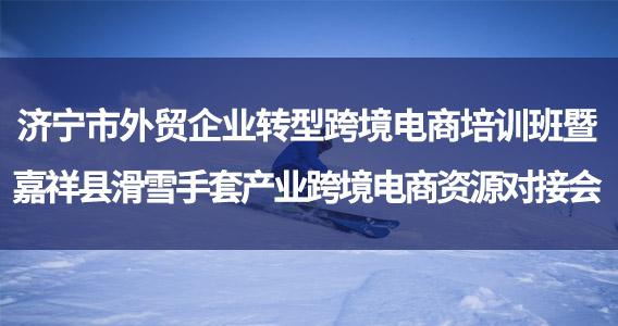 济宁市外贸企业转型跨境电商培训班暨嘉祥县滑雪手套产业跨境电商资源对接会