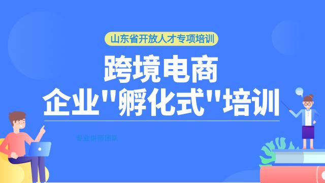 """山东省开放人才专项培训-跨境电商企业""""孵化式""""培训线上课程"""