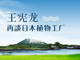 再谈日本植物工厂 ——王宪龙日本植物工厂展归来与同行杂谈