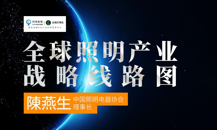 【古镇灯博会明人在线】陈燕生:全球照明产业战略路线图
