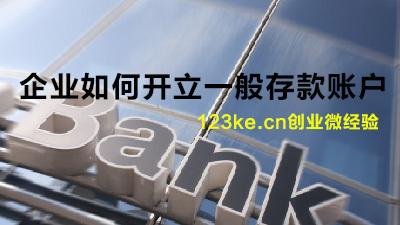 【金融123课】企业如何开立一般存款账户